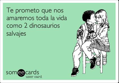 Te prometo que nosamaremos toda la vidacomo 2 dinosauriossalvajes