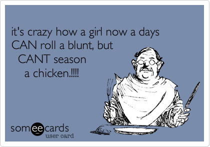 it's crazy how a girl now a days 