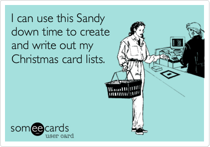 I can use this Sandydown time to createand write out myChristmas card lists.