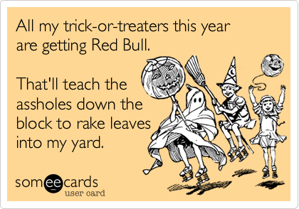 All my trick-or-treaters this yearare getting Red Bull.That'll teach theassholes down theblock to rake leavesinto my yard.