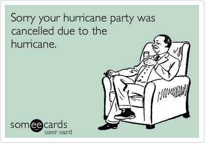 Sorry your hurricane party was cancelled due to the