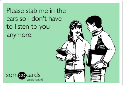 Please stab me in the ears so I don't haveto listen to you anymore.