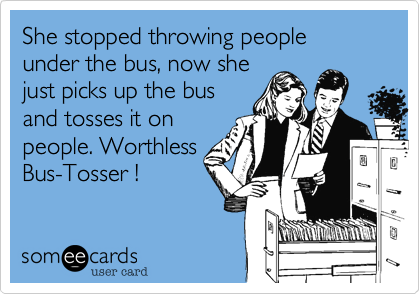She stopped throwing people under the bus, now she