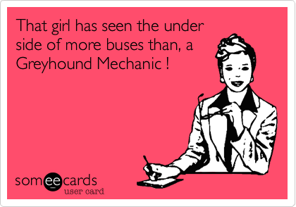 That girl has seen the underside of more buses than, aGreyhound Mechanic !