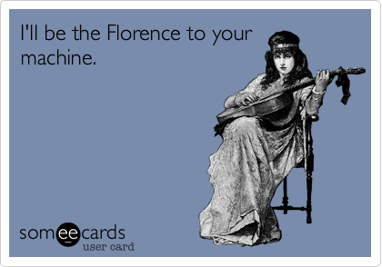 I'll be the Florence to your