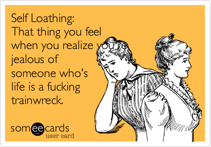 Self Loathing: That thing you feelwhen you realize you'rejealous ofsomeone who'slife is a fucking trainwreck.