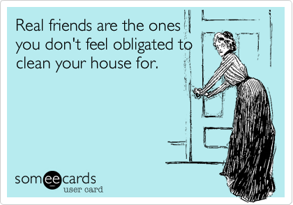 Real friends are the onesyou don't feel obligated toclean your house for.