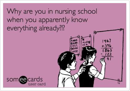 Why are you in nursing school when you apparently know everything already?!?