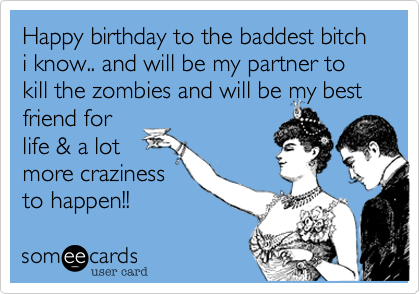 Happy birthday to the baddest bitch i know.. and will be my partner to kill the zombies and will be my best friend forlife & a lotmore crazinessto happen!!