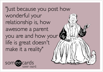 """""""Just because you post how wonderful yourrelationship is, howawesome a parentyou are and how yourlife is great doesn'tmake it a reality"""""""