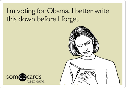 I'm voting for Obama...I better write this down before I forget.