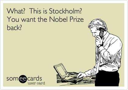 What?  This is Stockholm?You want the Nobel Prize back?