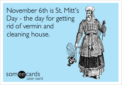 November 6th is St. Mitt'sDay - the day for gettingrid of vermin andcleaning house.