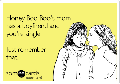 Honey Boo Boo's momhas a boyfriend andyou're single.Just rememberthat.