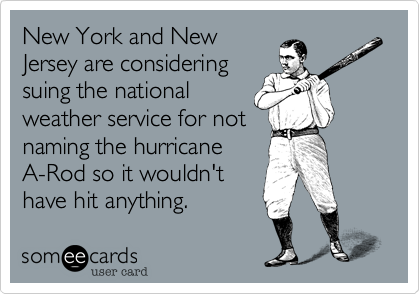 New York and NewJersey are consideringsuing the nationalweather service for notnaming the hurricaneA-Rod so it wouldn'thave hit anything.
