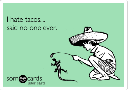 I hate tacos....