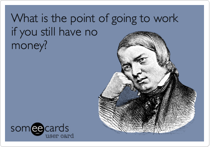 What is the point of going to work if you still have nomoney?
