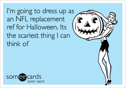 I'm going to dress up asan NFL replacementref for Halloween. Itsthe scariest thing I canthink of