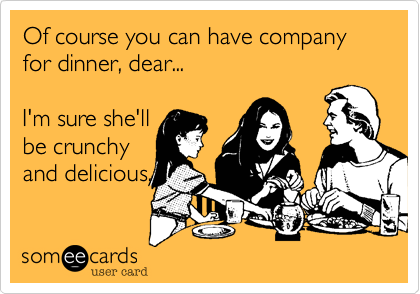 Of course you can have company for dinner, dear...I'm sure she'llbe crunchyand delicious.