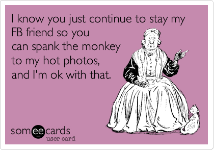 I know you just continue to stay my FB friend so youcan spank the monkeyto my hot photos,and I'm ok with that.