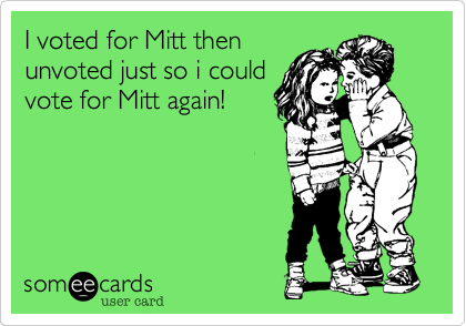 I voted for Mitt thenunvoted just so i couldvote for Mitt again!