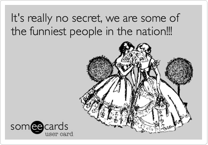 It's really no secret, we are some of the funniest people in the nation!!!