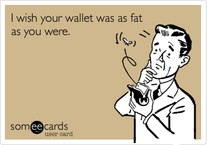 I wish your wallet was as fat