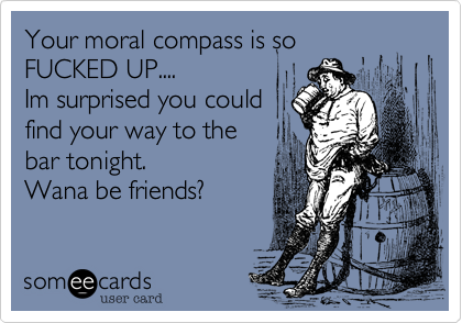Your moral compass is soFUCKED UP....Im surprised you couldfind your way to thebar tonight. Wana be friends?