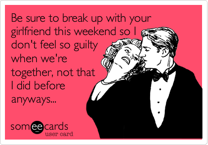 Be sure to break up with your girlfriend this weekend so I don't feel so guiltywhen we'retogether, not thatI did before anyways...