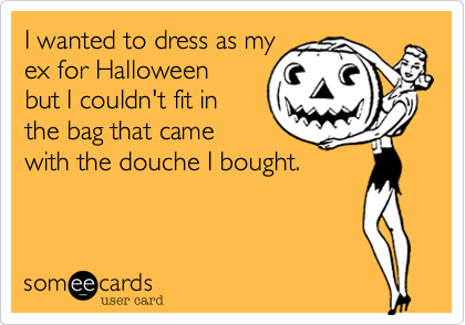 I wanted to dress as myex for Halloweenbut I couldn't fit inthe bag that camewith the douche I bought.