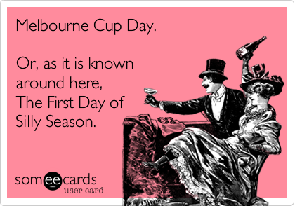 Melbourne Cup Day.   Or, as it is knownaround here,The First Day ofSilly Season.