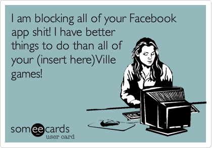 I am blocking all of your Facebook app shit! I have betterthings to do than all ofyour (insert here)Villegames!