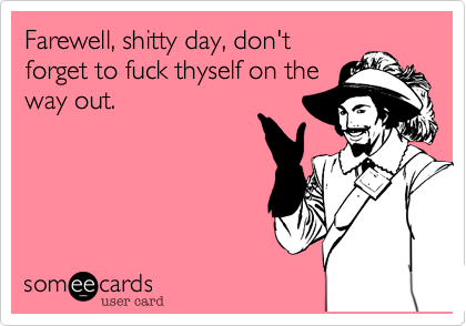 Farewell, shitty day, don'tforget to fuck thyself on theway out.