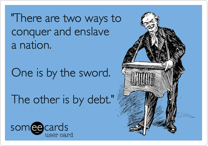 """""""There are two ways to conquer and enslave a nation.One is by the sword.The other is by debt."""""""
