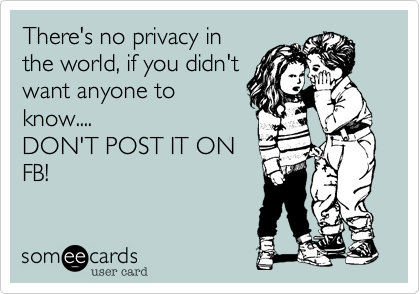 There's no privacy inthe world, if you didn'twant anyone toknow....DON'T POST IT ONFB!