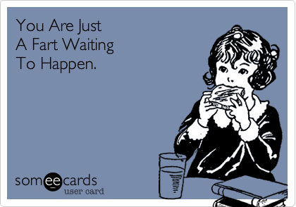 You Are Just A Fart WaitingTo Happen.