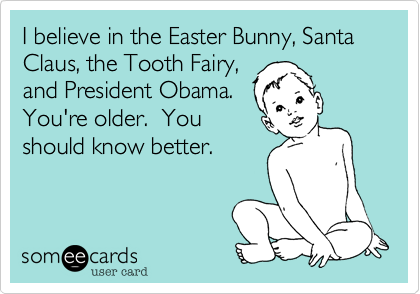 I believe in the Easter Bunny, Santa Claus, the Tooth Fairy,