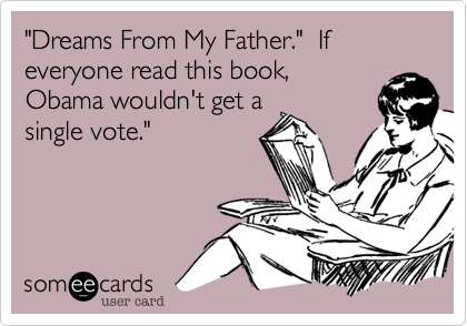 """""""Dreams From My Father.""""  If everyone read this book,Obama wouldn't get asingle vote."""""""