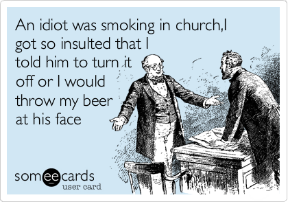 An idiot was smoking in church,I got so insulted that Itold him to turn itoff or I wouldthrow my beerat his face