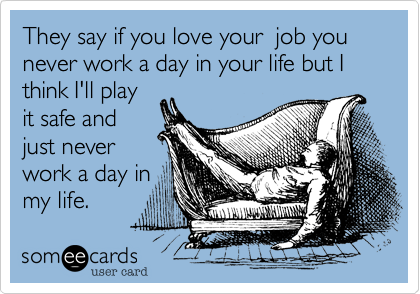 They say if you love your  job you never work a day in your life but I think I'll playit safe andjust never work a day inmy life.