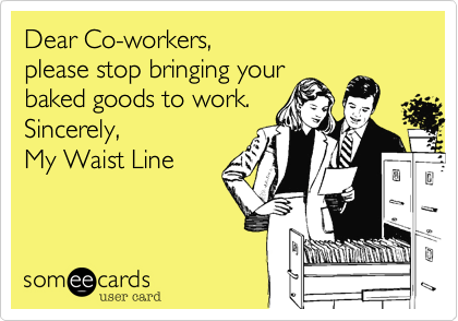 Dear Co-workers, please stop bringing yourbaked goods to work.Sincerely, My Waist Line
