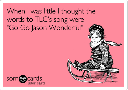 When I was little I thought the words to TLC's song were 