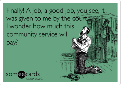 Finally! A job, a good job, you see, it was given to me by the court.I wonder how much thiscommunity service willpay?