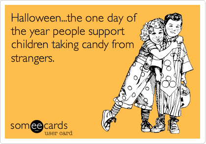 Halloween...the one day ofthe year people supportchildren taking candy fromstrangers.