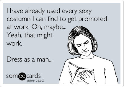 I have already used every sexy costumn I can find to get promoted at work. Oh, maybe...Yeah, that mightwork.Dress as a man...