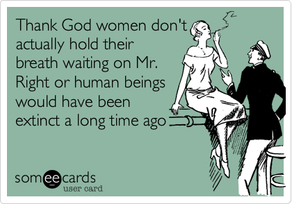 Thank God women don'tactually hold theirbreath waiting on Mr.Right or human beingswould have beenextinct a long time ago