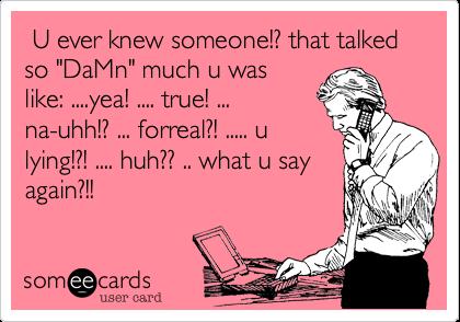 """U ever knew someone!? that talked so """"DaMn"""" much u waslike: ....yea! .... true! ...na-uhh!? ... forreal?! ..... ulying!?! .... huh?? .. what u sayagain?!!"""
