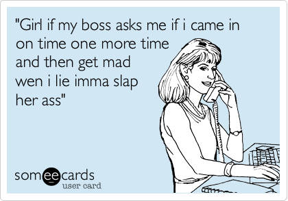 """""""Girl if my boss asks me if i came in on time one more timeand then get madwen i lie imma slapher ass"""""""