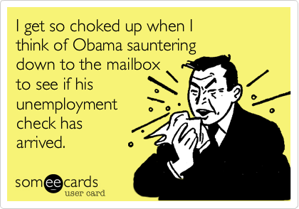 I get so choked up when I think of Obama sauntering down to the mailbox to see if hisunemploymentcheck has arrived.
