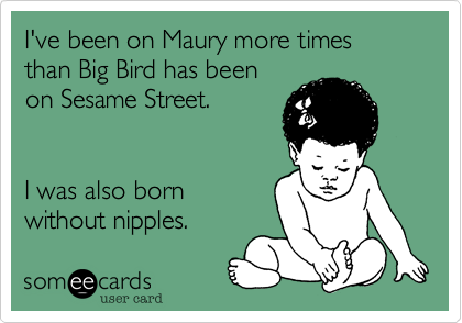 I've been on Maury more times than Big Bird has been